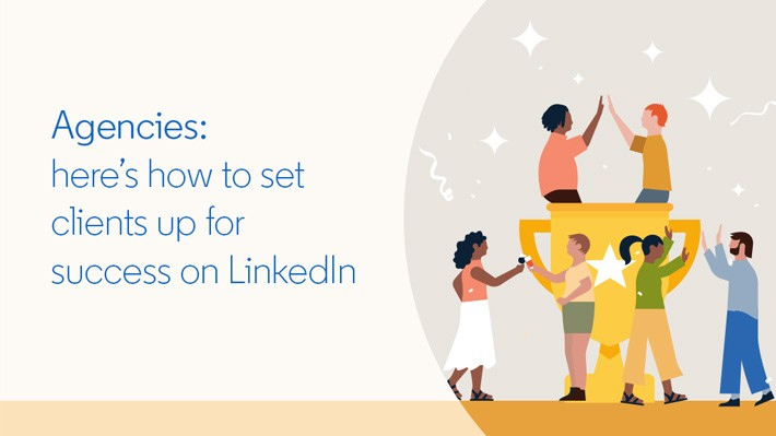 Agencies: here's how to set clients up for success on LinkedIn
